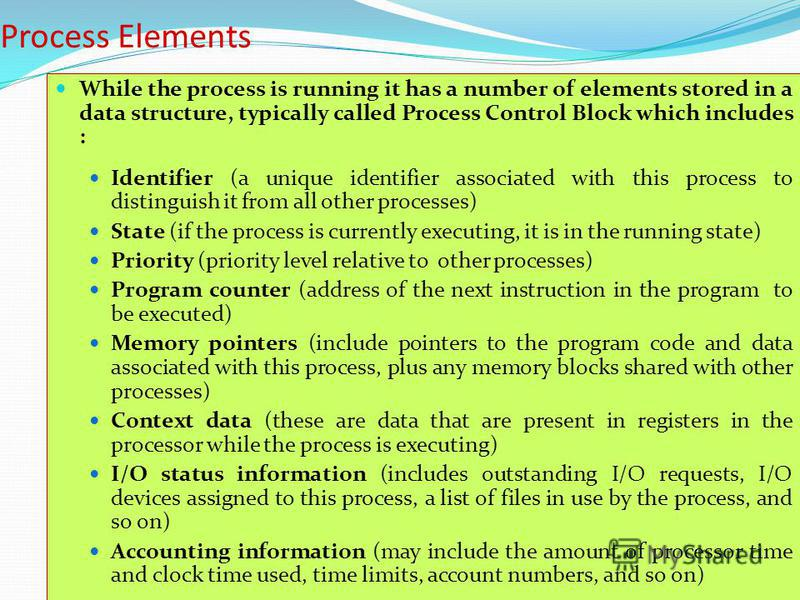20 Process Elements While the process is running it has a number of elements stored in a data structure, typically called Process Control Block which includes : Identifier (a unique identifier associated with this process to distinguish it from all o