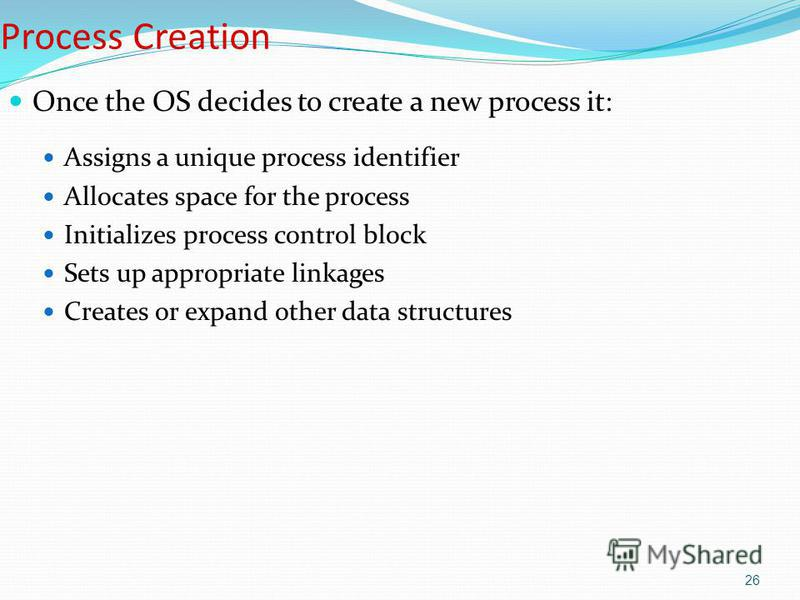 26 Process Creation Once the OS decides to create a new process it: Assigns a unique process identifier Allocates space for the process Initializes process control block Sets up appropriate linkages Creates or expand other data structures