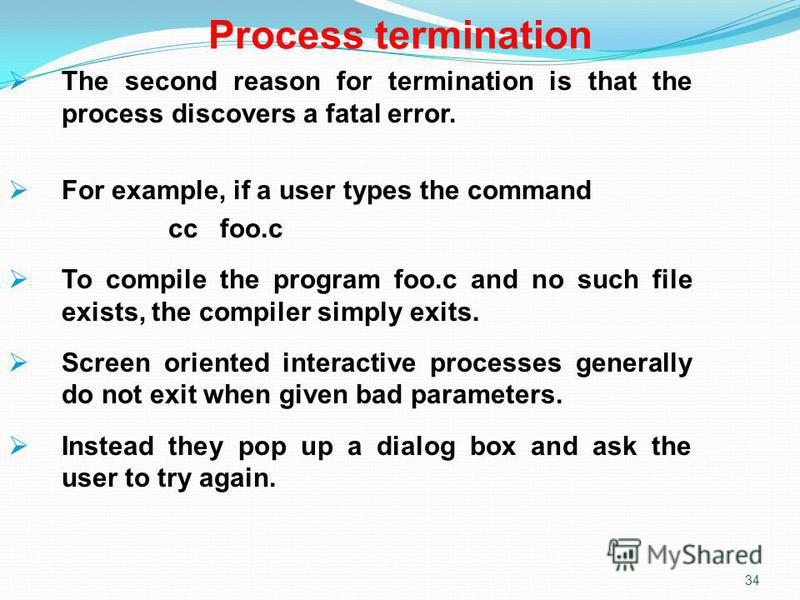34 Process termination The second reason for termination is that the process discovers a fatal error. For example, if a user types the command cc foo.c To compile the program foo.c and no such file exists, the compiler simply exits. Screen oriented i