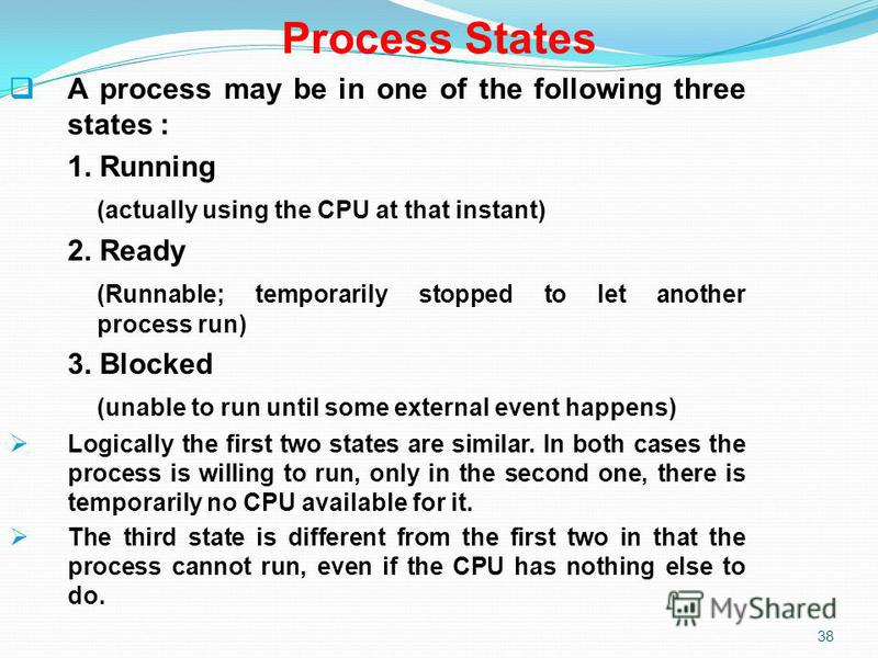 38 Process States A process may be in one of the following three states : 1. Running (actually using the CPU at that instant) 2. Ready (Runnable; temporarily stopped to let another process run) 3. Blocked (unable to run until some external event happ