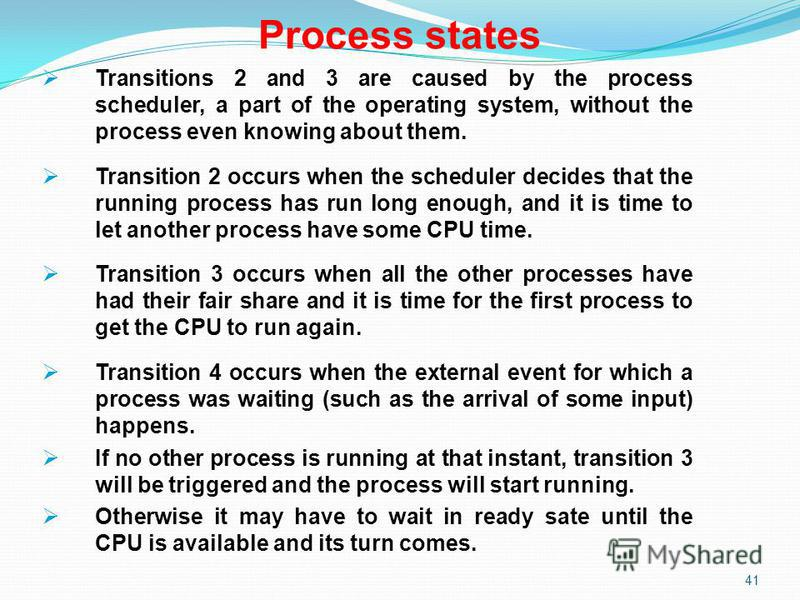 41 Process states Transitions 2 and 3 are caused by the process scheduler, a part of the operating system, without the process even knowing about them. Transition 2 occurs when the scheduler decides that the running process has run long enough, and i