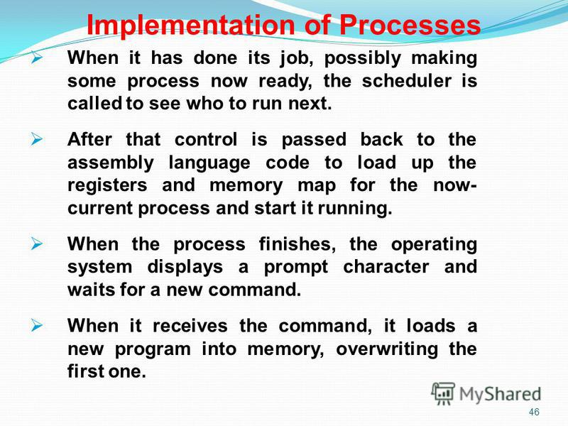 46 Implementation of Processes When it has done its job, possibly making some process now ready, the scheduler is called to see who to run next. After that control is passed back to the assembly language code to load up the registers and memory map f