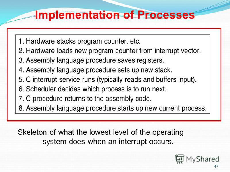 47 Skeleton of what the lowest level of the operating system does when an interrupt occurs. Implementation of Processes