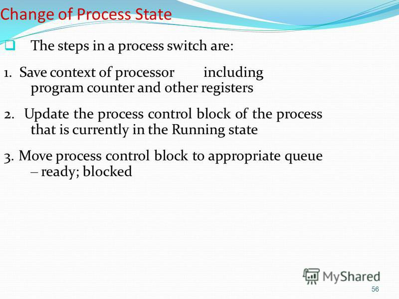 56 Change of Process State The steps in a process switch are: 1. Save context of processor including program counter and other registers 2. Update the process control block of the process that is currently in the Running state 3. Move process control