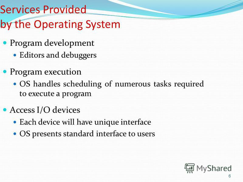 6 Services Provided by the Operating System Program development Editors and debuggers Program execution OS handles scheduling of numerous tasks required to execute a program Access I/O devices Each device will have unique interface OS presents standa