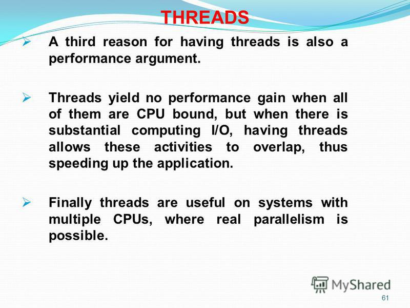 61 THREADS A third reason for having threads is also a performance argument. Threads yield no performance gain when all of them are CPU bound, but when there is substantial computing I/O, having threads allows these activities to overlap, thus speedi