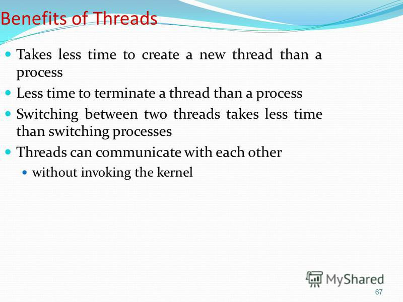 67 Benefits of Threads Takes less time to create a new thread than a process Less time to terminate a thread than a process Switching between two threads takes less time than switching processes Threads can communicate with each other without invokin