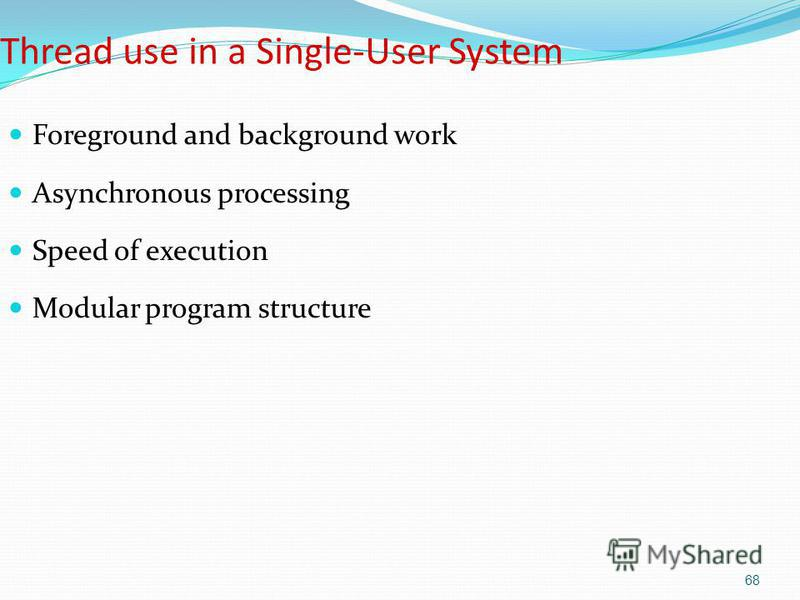 68 Thread use in a Single-User System Foreground and background work Asynchronous processing Speed of execution Modular program structure