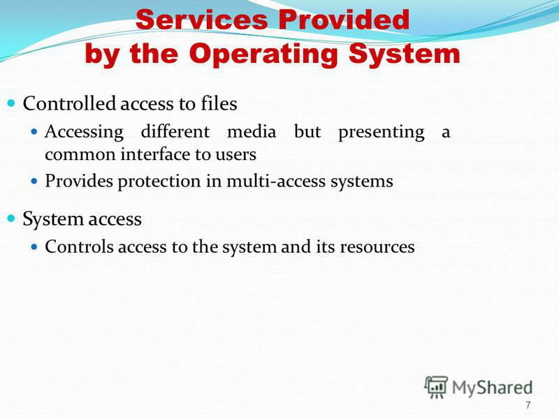 7 Controlled access to files Accessing different media but presenting a common interface to users Provides protection in multi-access systems System access Controls access to the system and its resources Services Provided by the Operating System