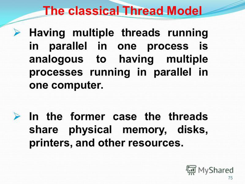 75 The classical Thread Model Having multiple threads running in parallel in one process is analogous to having multiple processes running in parallel in one computer. In the former case the threads share physical memory, disks, printers, and other r
