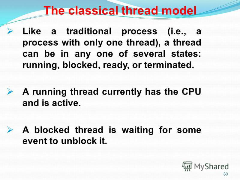 80 The classical thread model Like a traditional process (i.e., a process with only one thread), a thread can be in any one of several states: running, blocked, ready, or terminated. A running thread currently has the CPU and is active. A blocked thr