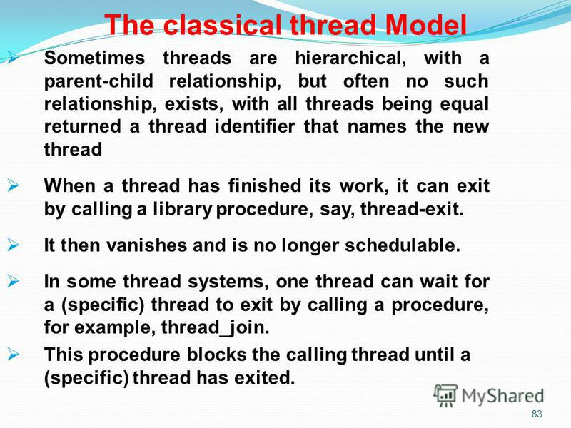 83 The classical thread Model Sometimes threads are hierarchical, with a parent-child relationship, but often no such relationship, exists, with all threads being equal returned a thread identifier that names the new thread When a thread has finished
