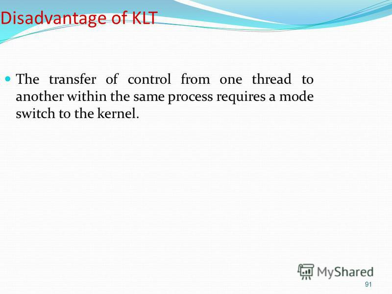 91 Disadvantage of KLT The transfer of control from one thread to another within the same process requires a mode switch to the kernel.