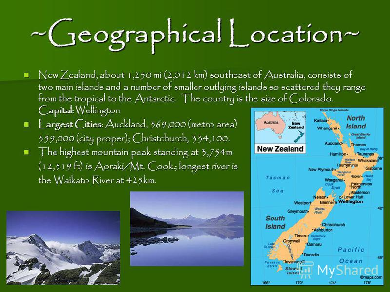 ~Geographical Location~ New Zealand, about 1,250 mi (2,012 km) southeast of Australia, consists of two main islands and a number of smaller outlying islands so scattered they range from the tropical to the Antarctic. The country is the size of Colora