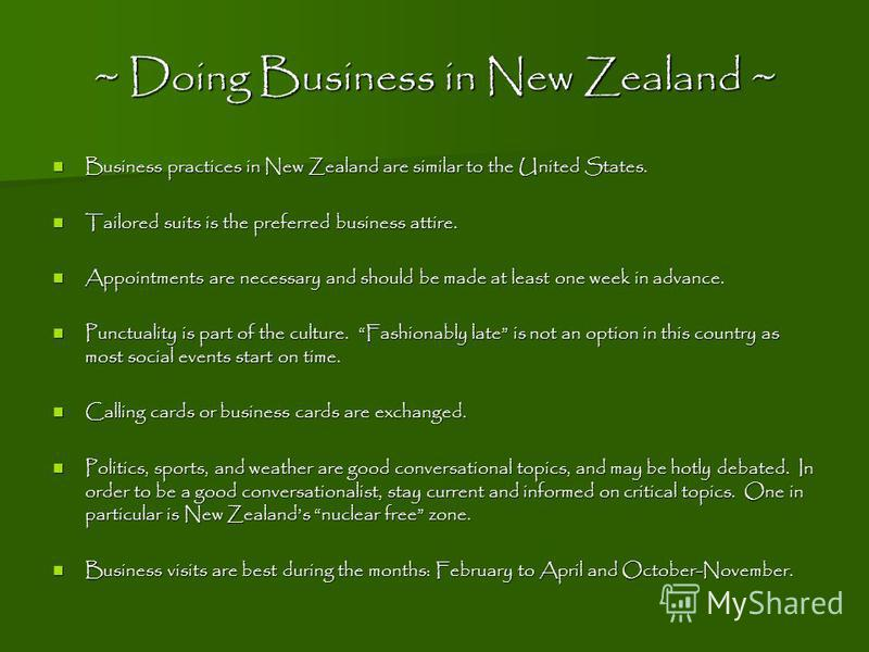 ~ Doing Business in New Zealand ~ Business practices in New Zealand are similar to the United States. Business practices in New Zealand are similar to the United States. Tailored suits is the preferred business attire. Tailored suits is the preferred