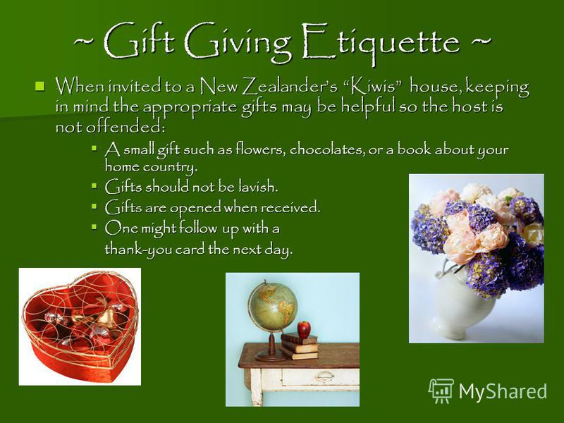 ~ Gift Giving Etiquette ~ When invited to a New Zealanders Kiwis house, keeping in mind the appropriate gifts may be helpful so the host is not offended: When invited to a New Zealanders Kiwis house, keeping in mind the appropriate gifts may be helpf