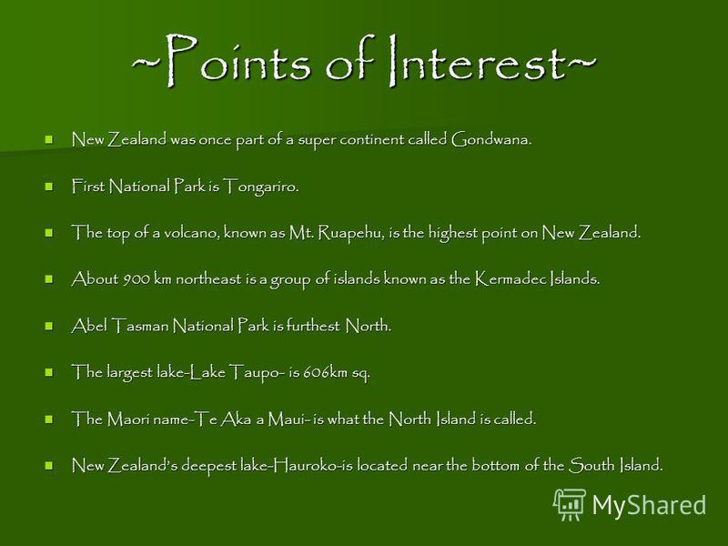 ~Points of Interest~ New Zealand was once part of a super continent called Gondwana. New Zealand was once part of a super continent called Gondwana. First National Park is Tongariro. First National Park is Tongariro. The top of a volcano, known as Mt