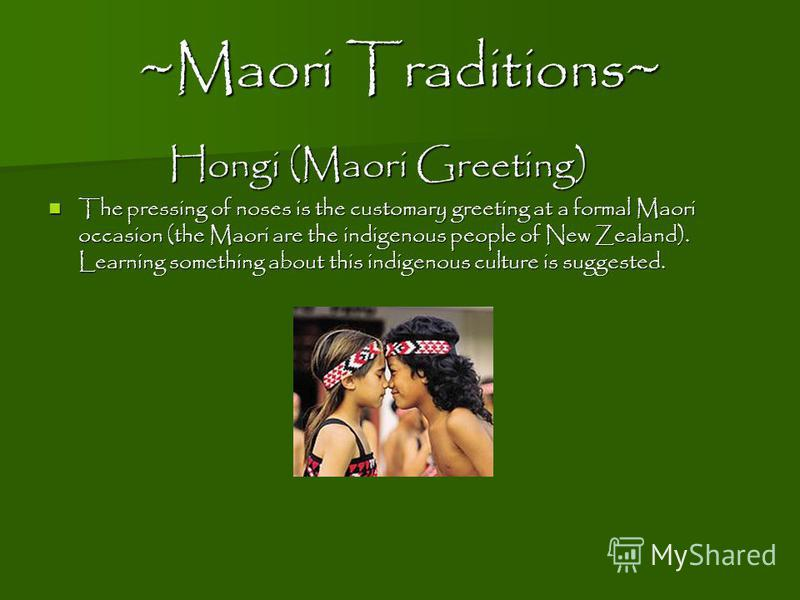 ~Maori Traditions~ Hongi (Maori Greeting) The pressing of noses is the customary greeting at a formal Maori occasion (the Maori are the indigenous people of New Zealand). Learning something about this indigenous culture is suggested. The pressing of