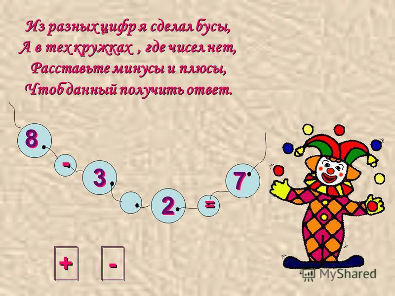 Из разных цифр я сделал бусы, А в тех кружках, где чисел нет, Расставьте минусы и плюсы, Чтоб данный получить ответ. + + - - = = 8 8 3 3 2 2 7 7