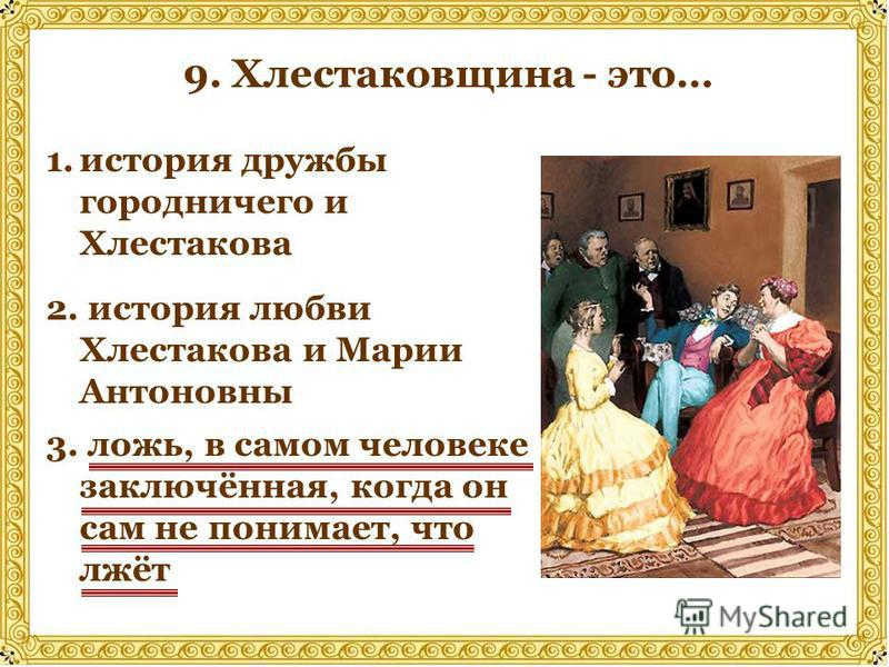 1. история дружбы городничего и Хлестакова 2. история любви Хлестакова и Марии Антоновны 3. ложь, в самом человеке заключённая, когда он сам не понимает, что лжёт 9. Хлестаковщина - это…