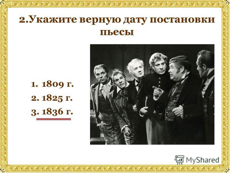 2. Укажите верную дату постановки пьесы 1. 1809 г. 2. 1825 г. 3. 1836 г.