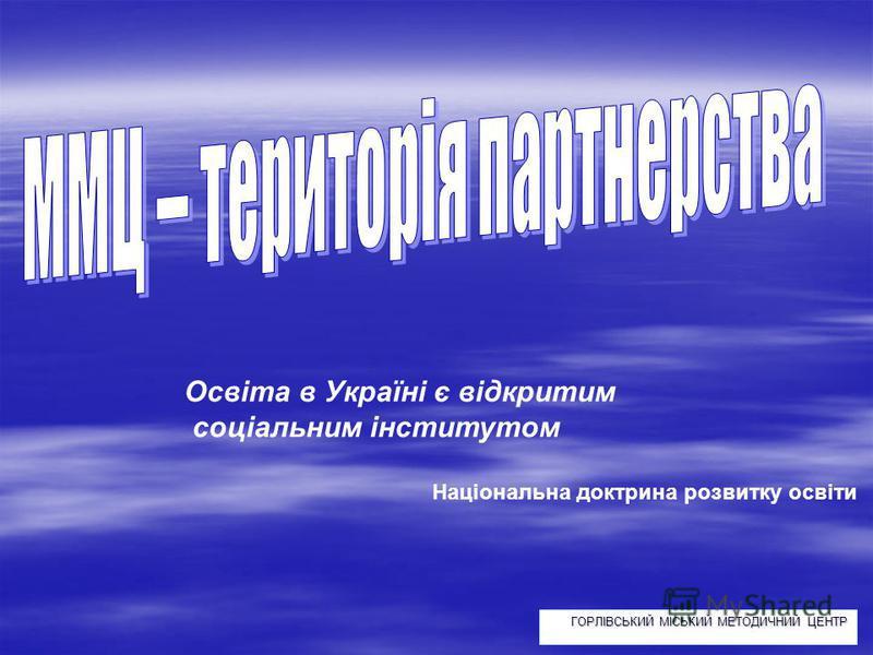 ГОРЛІВСЬКИЙ МІСЬКИЙ МЕТОДИЧНИЙ ЦЕНТР Освіта в Україні є відкритим соціальним інститутом Національна доктрина розвитку освіти