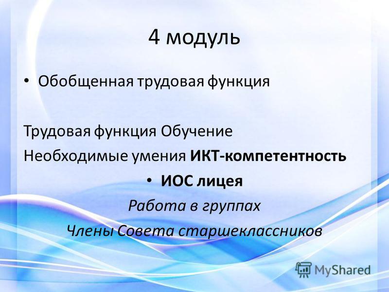 4 модуль Обобщенная трудовая функция Трудовая функция Обучение Необходимые умения ИКТ-компетентность ИОС лицея Работа в группах Члены Совета старшеклассников