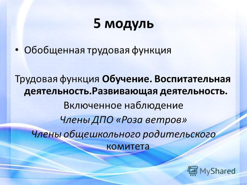 5 модуль Обобщенная трудовая функция Трудовая функция Обучение. Воспитательная деятельность.Развивающая деятельность. Включенное наблюдение Члены ДПО «Роза ветров» Члены общешкольного родительского комитета