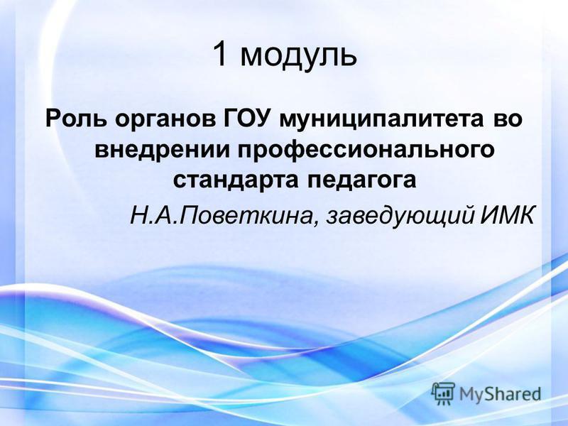 1 модуль Роль органов ГОУ муниципалитета во внедрении профессионального стандарта педагога Н.А.Поветкина, заведующий ИМК
