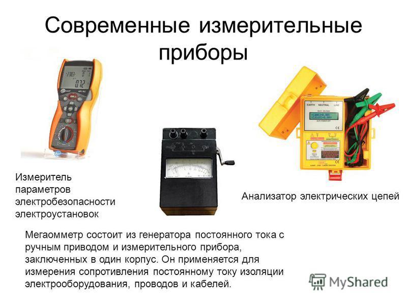 Современные измерительные приборы Измеритель параметров электробезопасности электроустановок Мегаомметр состоит из генератора постоянного тока с ручным приводом и измерительного прибора, заключенных в один корпус. Он применяется для измерения сопроти