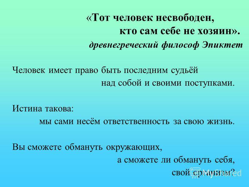 «Тот человек несвободен, кто сам себе не хозяин». древнегреческий философ Эпиктет Человек имеет право быть последним судьёй над собой и своими поступками. Истина такова: мы сами несём ответственность за свою жизнь. Вы сможете обмануть окружающих, а с