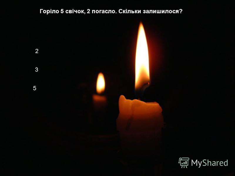 Горіло 5 свічок, 2 погасло. Скільки залишилося? 2 3 5