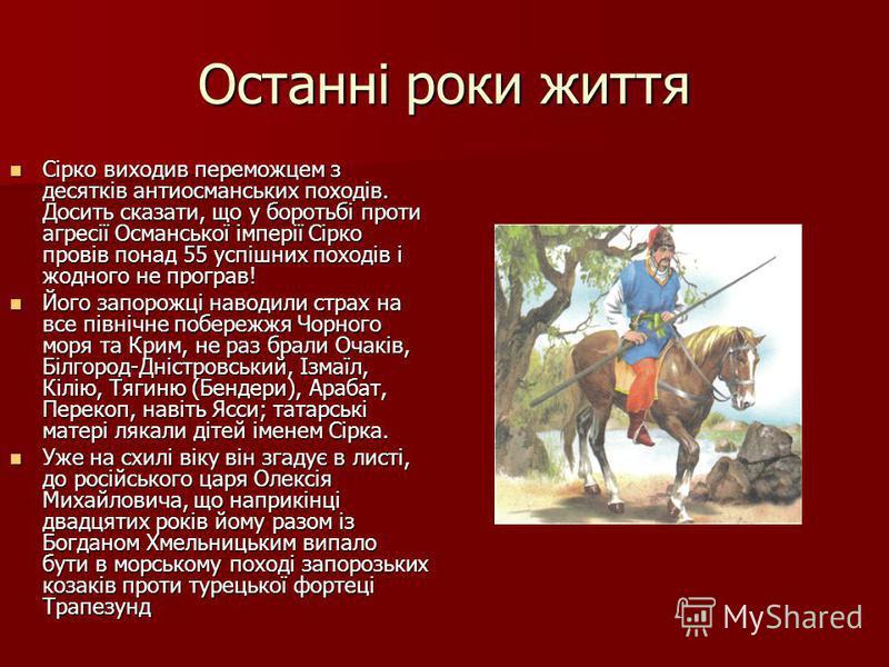 Останні роки життя Сірко виходив переможцем з десятків антиосманських походів. Досить сказати, що у боротьбі проти агресії Османської імперії Сірко провів понад 55 успішних походів і жодного не програв! Сірко виходив переможцем з десятків антиосмансь