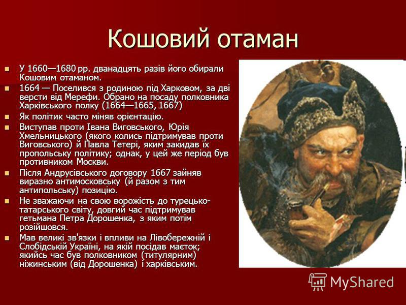 Кошовий отаман У 16601680 pp. дванадцять разів його обирали Кошовим отаманом. У 16601680 pp. дванадцять разів його обирали Кошовим отаманом. 1664 Поселився з родиною під Харковом, за дві версти від Мерефи. Обрано на посаду полковника Харківського пол