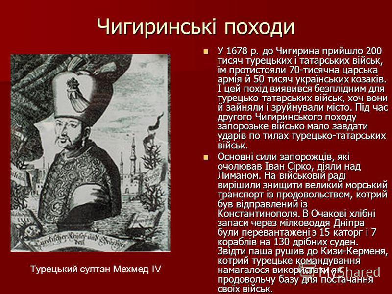 Чигиринські походи У 1678 р. до Чигирина прийшло 200 тисяч турецьких і татарських військ, їм протистояли 70-тисячна царська армія й 50 тисяч українських козаків. І цей похід виявився безплідним для турецько-татарських військ, хоч вони й зайняли і зру