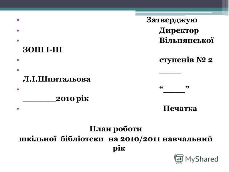 Затверджую Директор Вільнянської ЗОШ І-ІІІ ступенів 2 ____ Л.І.Шпитальова ____ ______2010 рік Печатка План роботи шкільної бібліотеки на 2010/2011 навчальний рік