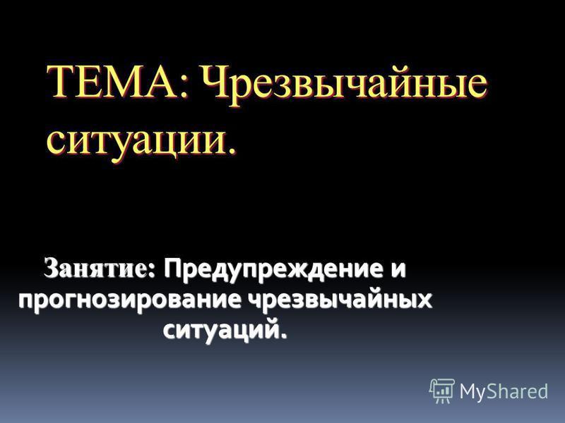 ТЕМА: Чрезвычайные ситуации. Занятие: Предупреждение и прогнозирование чрезвычайных ситуаций.