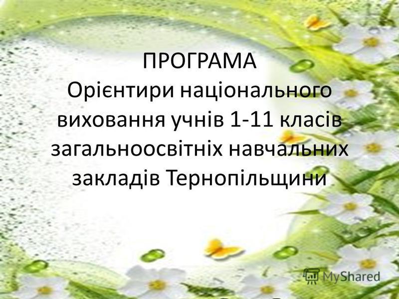 ПРОГРАМА Орієнтири національного виховання учнів 1-11 класів загальноосвітніх навчальних закладів Тернопільщини