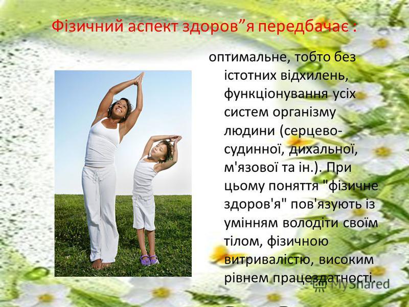 Фізичний аспект здоровя передбачає : оптимальне, тобто без істотних відхилень, функціонування усіх систем організму людини (серцево- судинної, дихальної, м'язової та ін.). При цьому поняття