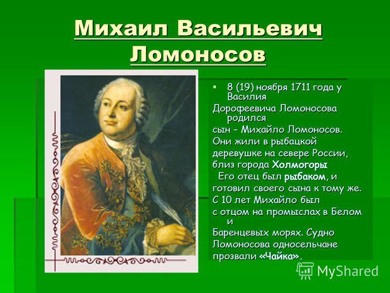 Михаил Васильевич Ломоносов 8 (19) ноября 1711 года у Василия 8 (19) ноября 1711 года у Василия Дорофеевича Ломоносова родился сын – Михайло Ломоносов. Они жили в рыбацкой деревушке на севере России, близ города Холмогоры Его отец был рыбаком, и Его