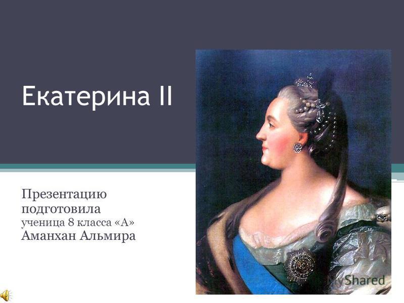 Екатерина II Презентацию подготовила ученица 8 класса «А» Аманхан Альмира