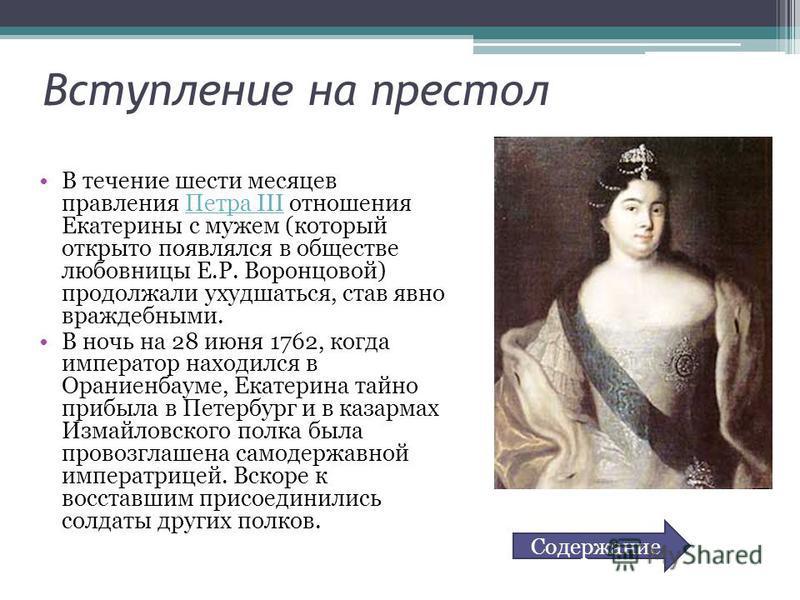 Вступление на престол В течение шести месяцев правления Петра III отношения Екатерины с мужем (который открыто появлялся в обществе любовницы Е.Р. Воронцовой) продолжали ухудшаться, став явно враждебными.Петра III В ночь на 28 июня 1762, когда импера