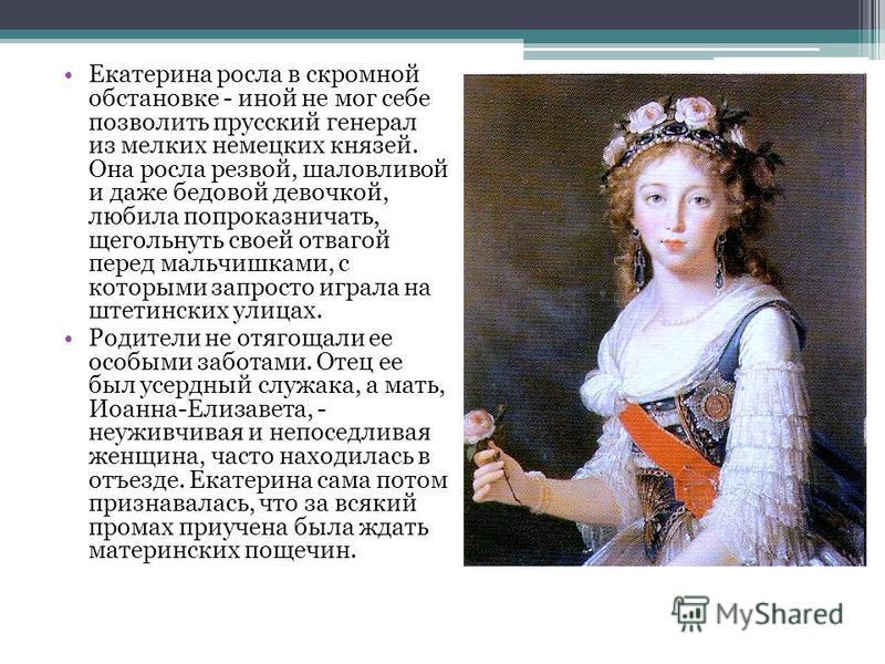 Екатерина росла в скромной обстановке - иной не мог себе позволить прусский генерал из мелких немецких князей. Она росла резвой, шаловливой и даже бедовой девочкой, любила попроказничать, щегольнуть своей отвагой перед мальчишками, с которыми запрост