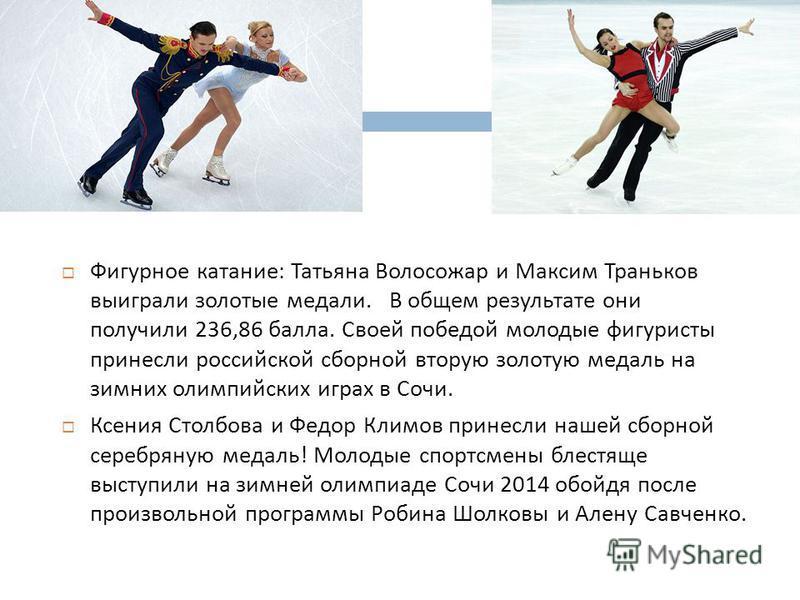 Фигурное катание : Татьяна Волосожар и Максим Траньков выиграли золотые медали. В общем результате они получили 236,86 балла. Своей победой молодые фигуристы принесли российской сборной вторую золотую медаль на зимних олимпийских играх в Сочи. Ксения