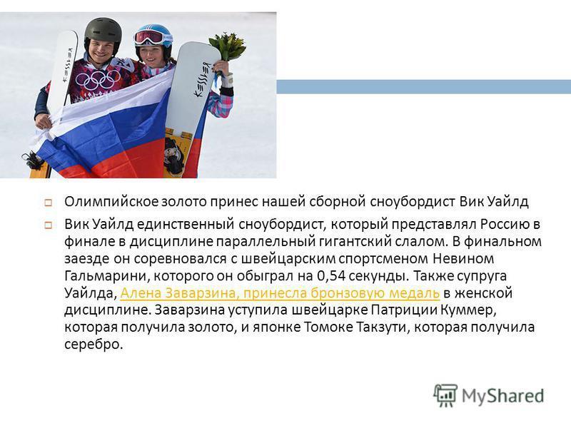 Олимпийское золото принес нашей сборной сноубордист Вик Уайлд Вик Уайлд единственный сноубордист, который представлял Россию в финале в дисциплине параллельный гигантский слалом. В финальном заезде он соревновался с швейцарским спортсменом Невином Га
