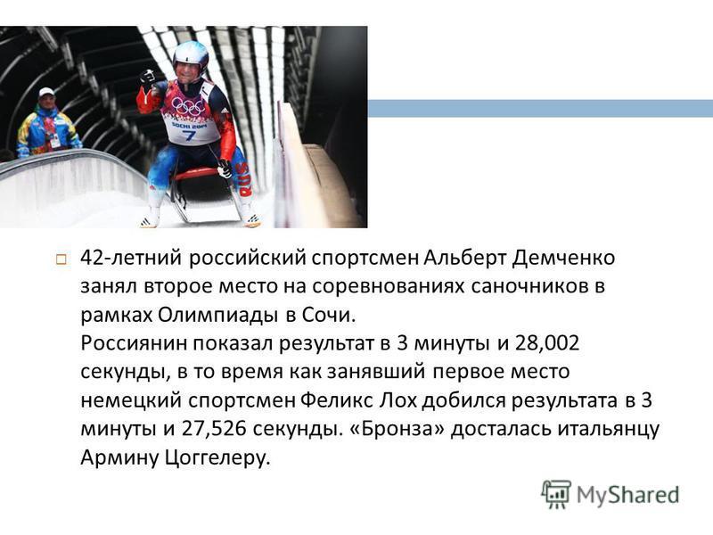 42- летний российский спортсмен Альберт Демченко занял второе место на соревнованиях саночников в рамках Олимпиады в Сочи. Россиянин показал результат в 3 минуты и 28,002 секунды, в то время как занявший первое место немецкий спортсмен Феликс Лох доб