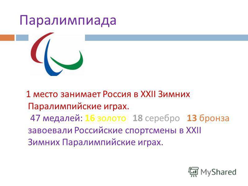 1 место занимает Россия в XXII Зимних Паралимпийские играх. 47 медалей : 16 золото 18 серебро 13 бронза завоевали Российские спортсмены в XXII Зимних Паралимпийские играх. Паралимпиада
