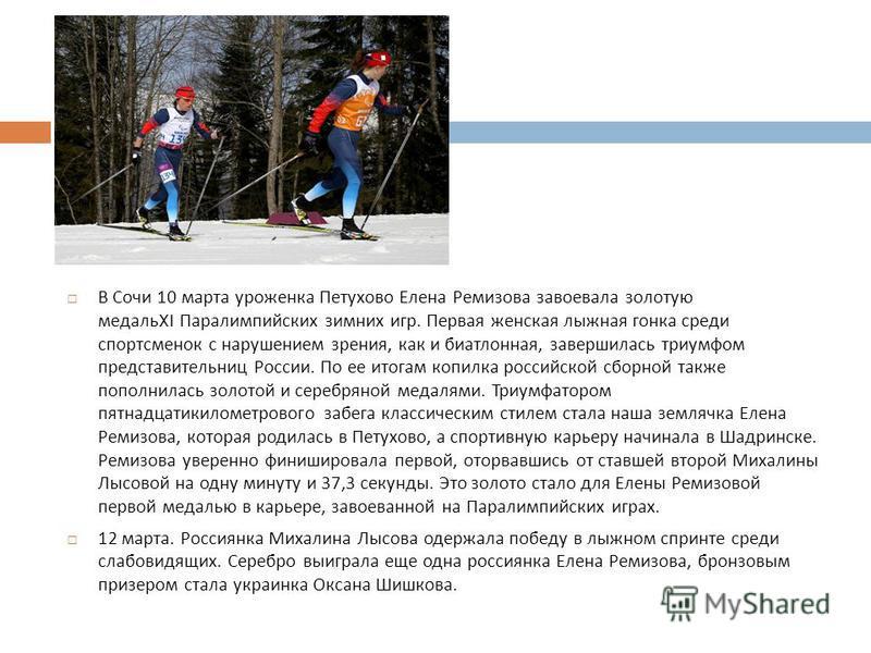 В Сочи 10 марта уроженка Петухово Елена Ремизова завоевала золотую медаль XI Паралимпийских зимних игр. Первая женская лыжная гонка среди спортсменок с нарушением зрения, как и биатлонная, завершилась триумфом представительниц России. По ее итогам ко