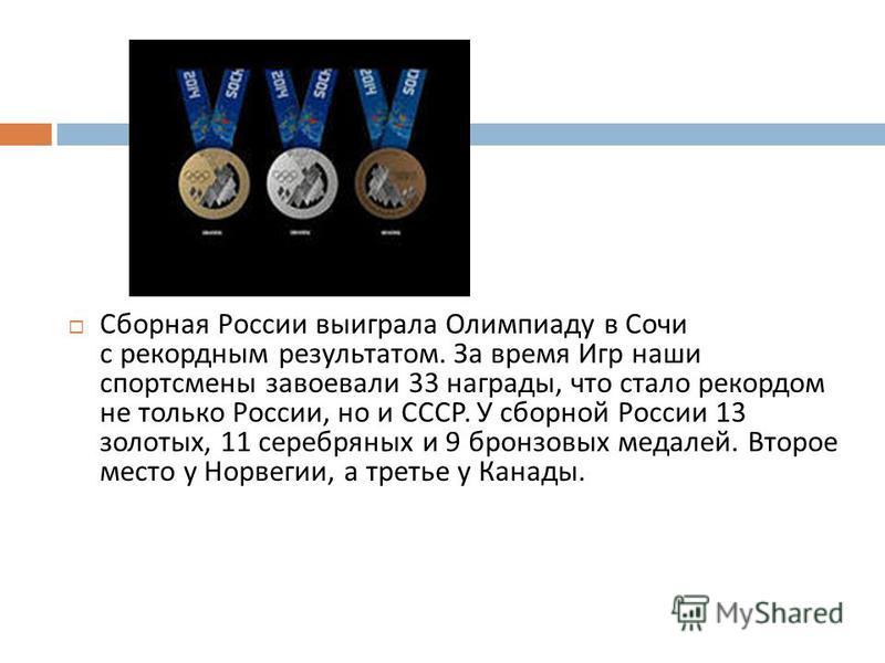 Сборная России выиграла Олимпиаду в Сочи с рекордным результатом. За время Игр наши спортсмены завоевали 33 награды, что стало рекордом не только России, но и СССР. У сборной России 13 золотых, 11 серебряных и 9 бронзовых медалей. Второе место у Норв