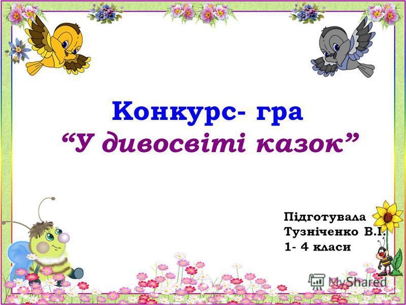 Конкурс- гра У дивосвіті казок Підготувала Тузніченко В.І. 1- 4 класи